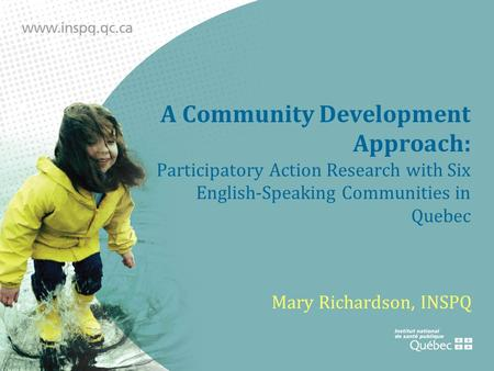 A Community Development Approach: Participatory Action Research with Six English-Speaking Communities in Quebec Mary Richardson, INSPQ.