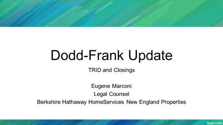 Dodd-Frank Update TRID and Closings Eugene Marconi Legal Counsel Berkshire Hathaway HomeServices New England Properties.