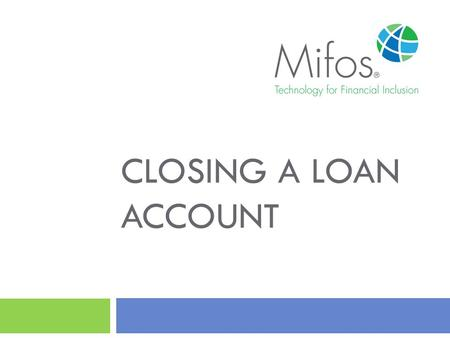 CLOSING A LOAN ACCOUNT. 2 To close a loan account, the loan account's outstanding balance must be zero or within the specified tolerance amount. This.