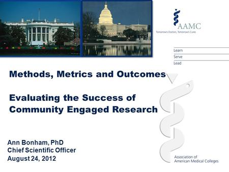 Ann Bonham, PhD Chief Scientific Officer August 24, 2012 Methods, Metrics and Outcomes Evaluating the Success of Community Engaged Research.