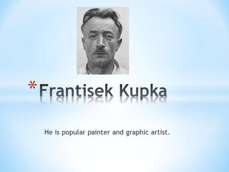 He is popular painter and graphic artist.. * He was born on 23 September 1871 in Opocno * He died on 24 June 1957 ( he was 85) in Puteaux, in France *