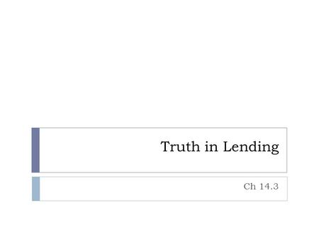 Truth in Lending Ch 14.3. Truth in Lending Act - 1968  This law was to help consumers protect their credit  It did 2 main things:  Made all banks use.