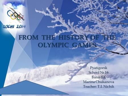 Pyatigorsk School № 16 Form 8A Marina Chukanova Teacher: T.I. Nichik FROM THE HISTORY OF THE OLYMPIC GAMES.