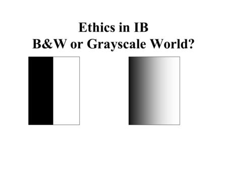 Ethics in IB B&W or Grayscale World?. University of Texas at Austin Importance of Ethics Many ethical issues arise while doing business in LA Moral implications.