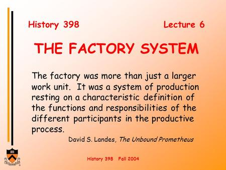 History 398 Fall 2004 History 398 Lecture 6 THE FACTORY SYSTEM The factory was more than just a larger work unit. It was a system of production resting.
