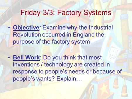 Friday 3/3: Factory Systems Objective: Examine why the Industrial Revolution occurred in England the purpose of the factory system Bell Work: Do you think.