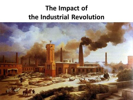 The Impact of the Industrial Revolution. Caused major changes in: Economic systems Science & technology Government & citizenship.