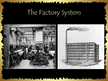 The Factory System. Work Before Factories In the home or small shops Specialized - workers had to be very skilled Many owned small businesses.