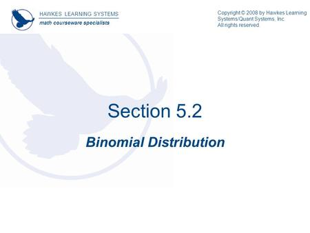 Section 5.2 Binomial Distribution HAWKES LEARNING SYSTEMS math courseware specialists Copyright © 2008 by Hawkes Learning Systems/Quant Systems, Inc. All.