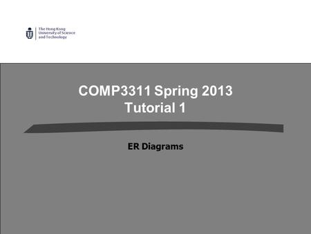 The Hong Kong University of Science and Technology COMP3311 Spring 2013 Tutorial 1 ER Diagrams.