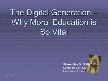 11/5/20151 The Digital Generation – Why Moral Education is So Vital Sharon Kay Stoll, Ph.D. Center for ETHICS* University of Idaho.