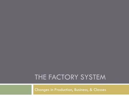 THE FACTORY SYSTEM Changes in Production, Business, & Classes.