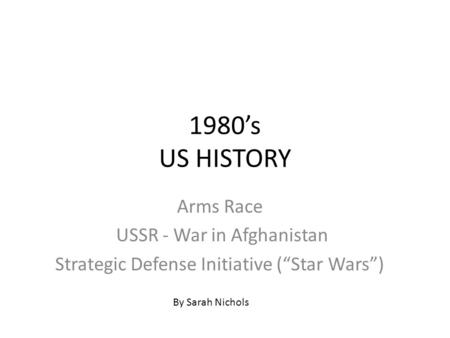 "1980's US HISTORY Arms Race USSR - War in Afghanistan Strategic Defense Initiative (""Star Wars"") By Sarah Nichols."