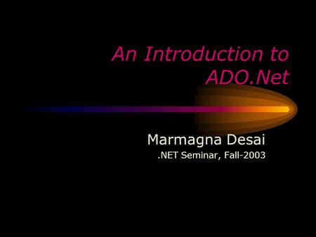 An Introduction to ADO.Net Marmagna Desai.NET Seminar, Fall-2003.