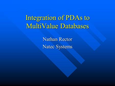 Integration of PDAs to MultiValue Databases Nathan Rector Natec Systems.