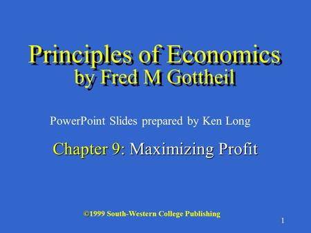 1 © ©1999 South-Western College Publishing PowerPoint Slides prepared by Ken Long Chapter 9: Maximizing Profit Principles of Economics by Fred M Gottheil.