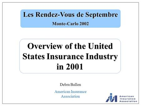 Les Rendez-Vous de Septembre Monte-Carlo 2002 Overview of the United States Insurance Industry in 2001 Debra Ballen American Insurance Association.