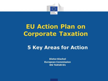 EU Action Plan on Corporate Taxation 5 Key Areas for Action Dieter Kischel European Commission DG TAXUD D1.