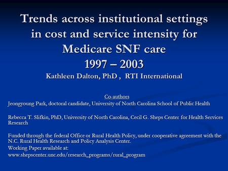 Trends across institutional settings in cost and service intensity for Medicare SNF care 1997 – 2003 Kathleen Dalton, PhD, RTI International Co-authors.