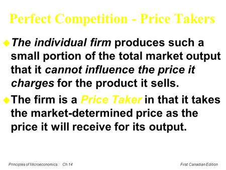 Principles of Microeconomics : Ch.14 First Canadian Edition Perfect Competition - Price Takers u The individual firm produces such a small portion of the.