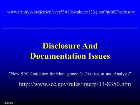 Slide 8-0 Disclosure And Documentation Issues www.trinity.edu/rjensen/acct5341/speakers/133glosf.htm#Disclosure New SEC Guidance for Management's Discussion.