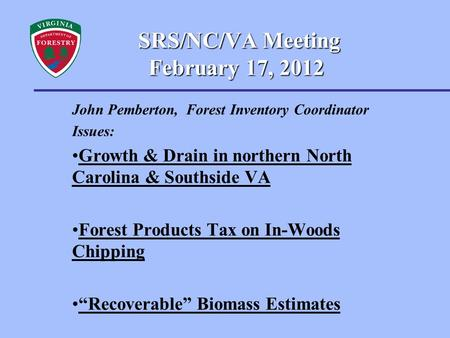 SRS/NC/VA Meeting February 17, 2012 SRS/NC/VA Meeting February 17, 2012 John Pemberton, Forest Inventory Coordinator Issues: Growth & Drain in northern.
