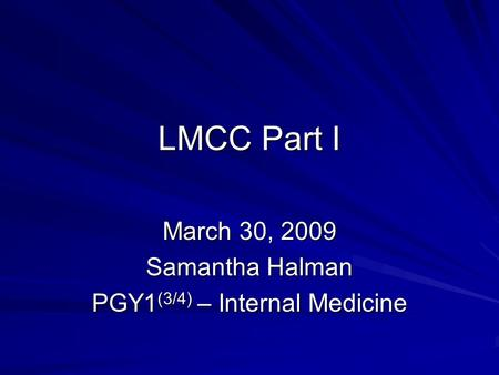 LMCC Part I March 30, 2009 Samantha Halman PGY1 (3/4) – Internal Medicine.