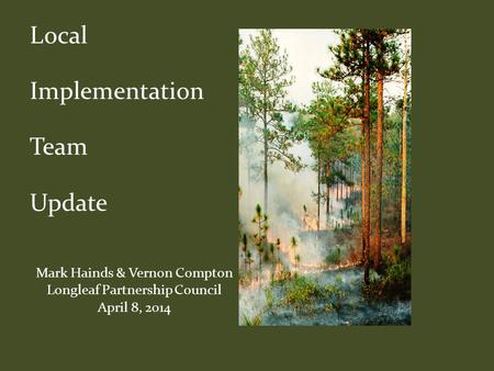 Local Implementation Team Update Mark Hainds & Vernon Compton Longleaf Partnership Council April 8, 2014.