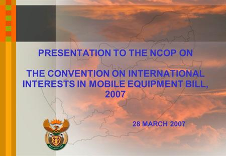 PRESENTATION TO THE NCOP ON THE CONVENTION ON INTERNATIONAL INTERESTS IN MOBILE EQUIPMENT BILL, 2007 28 MARCH 2007.