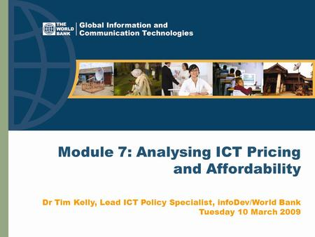 Module 7: Analysing ICT Pricing and Affordability Dr Tim Kelly, Lead ICT Policy Specialist, infoDev/World Bank Tuesday 10 March 2009.