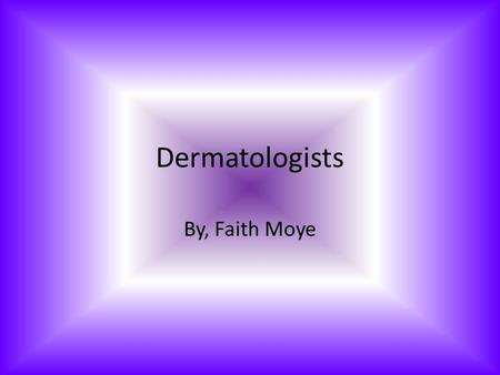 Dermatologists By, Faith Moye. Information on Dermatologist To become a Dermatologist you must have 2-4 years in Dermatology. Their specialty is skin,