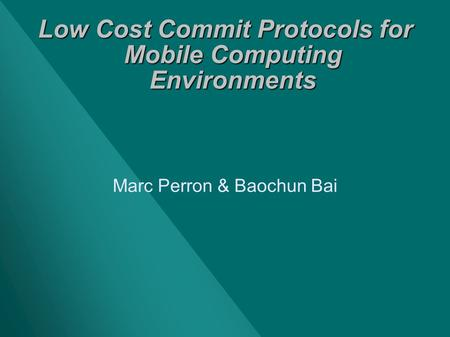 Low Cost Commit Protocols for Mobile Computing Environments Marc Perron & Baochun Bai.