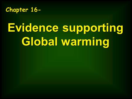 Chapter 16- Evidence supporting Global warming Chapter 16- Evidence supporting Global warming.