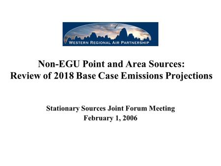 Non-EGU Point and Area Sources: Review of 2018 Base Case Emissions Projections Stationary Sources Joint Forum Meeting February 1, 2006.