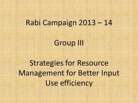 Rabi Campaign 2013 – 14 Group III Strategies for Resource Management for Better Input Use efficiency.