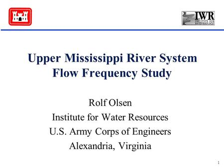 1 Upper Mississippi River System Flow Frequency Study Rolf Olsen Institute for Water Resources U.S. Army Corps of Engineers Alexandria, Virginia.