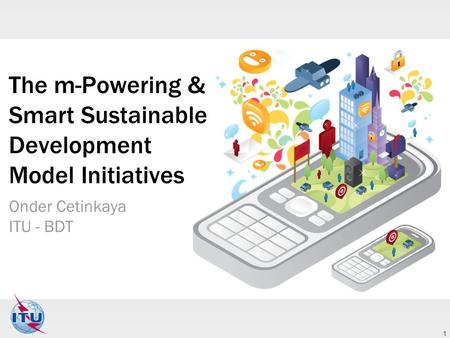 1 The m-Powering & Smart Sustainable Development Model Initiatives Onder Cetinkaya ITU - BDT.