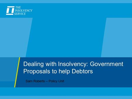 Dealing with Insolvency: Government Proposals to help Debtors Sam Roberts – Policy Unit.