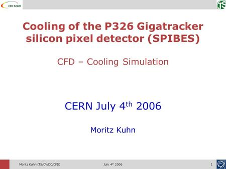 July 4 th 20061Moritz Kuhn (TS/CV/DC/CFD) CERN July 4 th 2006 Moritz Kuhn Cooling of the P326 Gigatracker silicon pixel <strong>detector</strong> (SPIBES) CFD – Cooling.