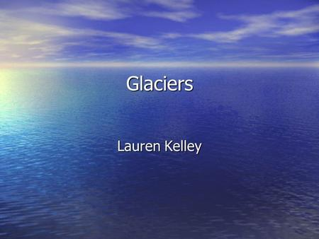 Glaciers Lauren Kelley. What is a glacier? A glacier is a thick ice mass that forms over hundreds of thousands of years. A glacier is a thick ice mass.