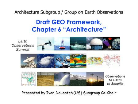 "Draft GEO Framework, Chapter 6 ""Architecture"" Architecture Subgroup / Group on Earth Observations Presented by Ivan DeLoatch (US) Subgroup Co-Chair Earth."