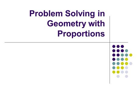 Problem Solving in Geometry with Proportions. Ratio A ratio is a comparison of two quantities by division The ratio of a and b can be represented three.