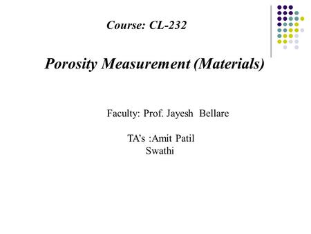 Course: CL-232 Porosity Measurement (Materials) Faculty: Prof. Jayesh Bellare TA's :Amit Patil Swathi.