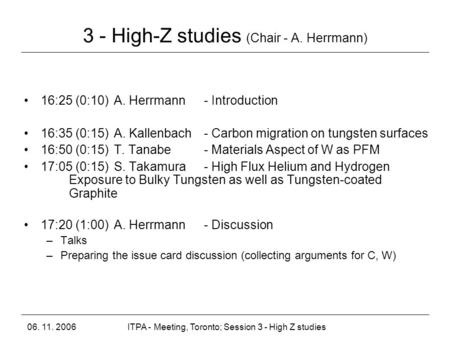 06. 11. 2006ITPA - Meeting, Toronto; Session 3 - High Z studies 3 - High-Z studies (Chair - A. Herrmann) 16:25 (0:10) A. Herrmann - Introduction 16:35.