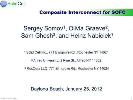 Confidentialwww.solidcell.com0 SolidCell Composite Interconnect for SOFC Sergey Somov 1, Olivia Graeve 2, Sam Ghosh 3, and Heinz Nabielek 1 1 Solid Cell.