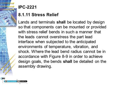 IPC-2221 8.1.11 Stress Relief Lands and terminals shall be located by design so that components can be mounted or provided with stress relief bends in.