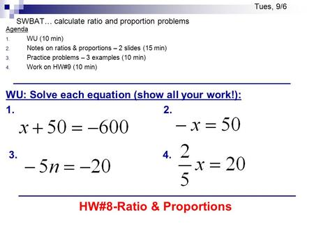 SWBAT… calculate ratio and proportion problems Agenda 1. WU (10 min) 2. Notes on ratios & proportions – 2 slides (15 min) 3. Practice problems – 3 examples.