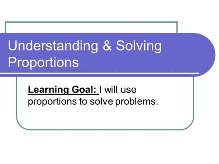 Understanding & Solving Proportions Learning Goal: I will use proportions to solve problems.