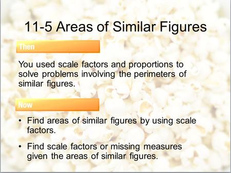 11-5 Areas of Similar Figures You used scale factors and proportions to solve problems involving the perimeters of similar figures. Find areas of similar.