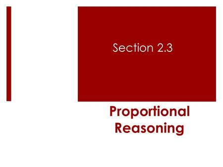 Proportional Reasoning Section 2.3. Objectives:  To solve problems using proportional reasoning.  Use more than one method to solve proportional reasoning.